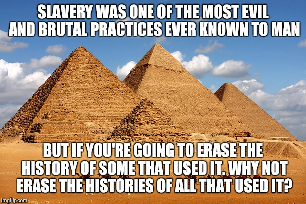 SLAVERY WAS ONE OF THE MOST EVIL AND BRUTAL PRACTICES EVER KNOWN TO MAN BUT IF YOU'RE GOING TO ERASE THE HISTORY OF SOME THAT USED IT. WHY N | image tagged in pyramids | made w/ Imgflip meme maker