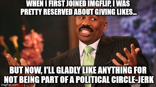 I have to say, all the political whining gets old after a while... | WHEN I FIRST JOINED IMGFLIP, I WAS PRETTY RESERVED ABOUT GIVING LIKES... BUT NOW, I'LL GLADLY LIKE ANYTHING FOR NOT BEING PART OF A POLITICA | image tagged in memes,steve harvey,likes,imgflip,political memes | made w/ Imgflip meme maker