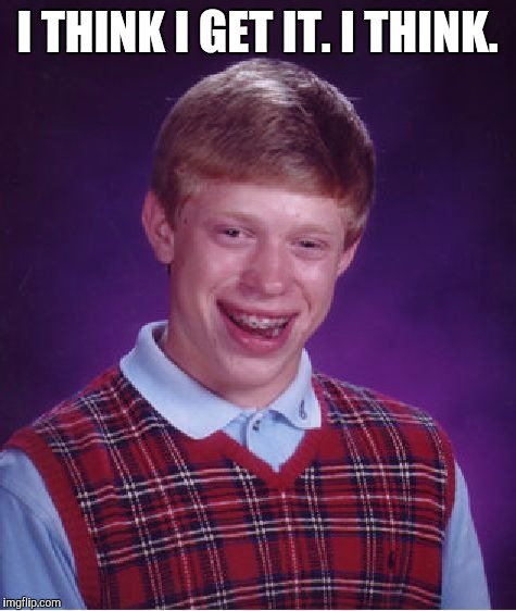 Bad Luck Brian Meme | I THINK I GET IT. I THINK. | image tagged in memes,bad luck brian | made w/ Imgflip meme maker