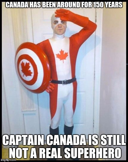 WTH Marvel/DC? | CANADA HAS BEEN AROUND FOR 150 YEARS CAPTAIN CANADA IS STILL NOT A REAL SUPERHERO | image tagged in canada man,comics,superhero,memes | made w/ Imgflip meme maker