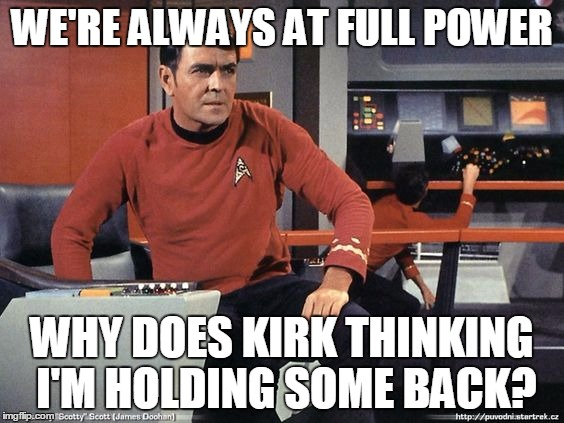 WE'RE ALWAYS AT FULL POWER WHY DOES KIRK THINKING I'M HOLDING SOME BACK? | image tagged in scotty star trek | made w/ Imgflip meme maker