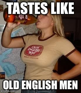 TASTES LIKE OLD ENGLISH MEN | made w/ Imgflip meme maker