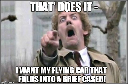 THAT' DOES IT - I WANT MY FLYING CAR THAT FOLDS INTO A BRIEF CASE!!! | made w/ Imgflip meme maker