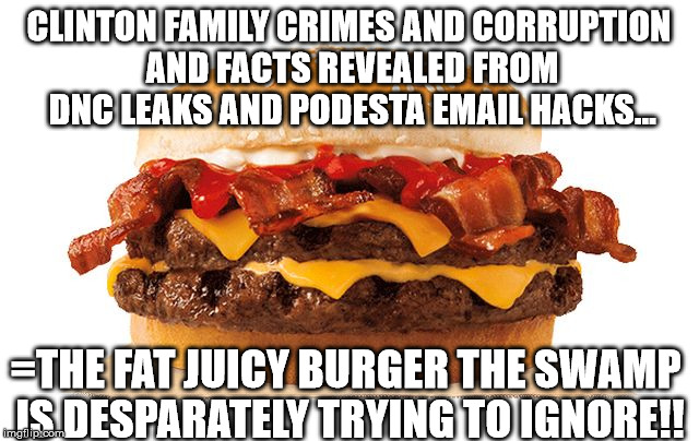 #crookedhillary | CLINTON FAMILY CRIMES AND CORRUPTION AND FACTS REVEALED FROM DNC LEAKS AND PODESTA EMAIL HACKS... =THE FAT JUICY BURGER THE SWAMP IS DESPARA | image tagged in big juicy corruption burder,hillary rotten clinton,clinton crimes,pedogate,media dnc collusion | made w/ Imgflip meme maker