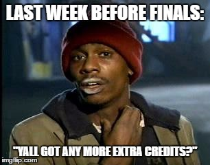 "Y'all Got Any More Of That Meme | LAST WEEK BEFORE FINALS: ""YALL GOT ANY MORE EXTRA CREDITS?"" 