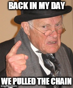 Back In My Day Meme | BACK IN MY DAY WE PULLED THE CHAIN | image tagged in memes,back in my day | made w/ Imgflip meme maker