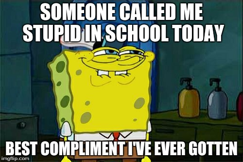 Dont You Squidward Meme | SOMEONE CALLED ME STUPID IN SCHOOL TODAY BEST COMPLIMENT I'VE EVER GOTTEN | image tagged in memes,compliment boss | made w/ Imgflip meme maker