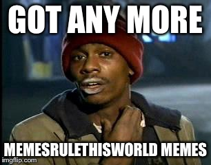 Y'all Got Any More Of That Meme | GOT ANY MORE MEMESRULETHISWORLD MEMES | image tagged in memes,yall got any more of | made w/ Imgflip meme maker
