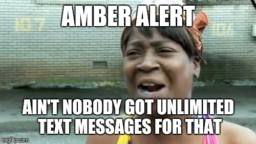 Aint Nobody Got Time For That Meme | AMBER ALERT AIN'T NOBODY GOT UNLIMITED TEXT MESSAGES FOR THAT | image tagged in memes,aint nobody got time for that | made w/ Imgflip meme maker