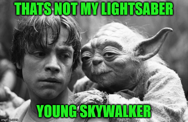 yoda's dirty secret | THATS NOT MY LIGHTSABER YOUNG SKYWALKER | image tagged in luke,yoda,memes,funny,starwars,gay | made w/ Imgflip meme maker