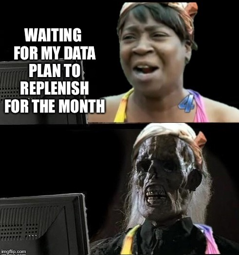 Sweet Brown waiting | WAITING FOR MY DATA PLAN TO REPLENISH FOR THE MONTH | image tagged in sweet brown waiting | made w/ Imgflip meme maker