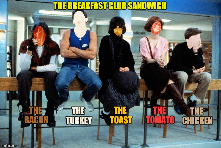 Great moments in bacon cinema #3:  Detention never tasted so good | THE BREAKFAST CLUB SANDWICH THE CHICKEN THE BACON THE TURKEY THE TOAST THE TOMATO | image tagged in the breakfast club,bacon | made w/ Imgflip meme maker