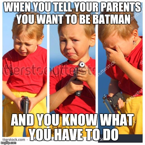 Determination. This kid has it. | WHEN YOU TELL YOUR PARENTS YOU WANT TO BE BATMAN AND YOU KNOW WHAT YOU HAVE TO DO | image tagged in kid gun,batman,bruce wayne | made w/ Imgflip meme maker