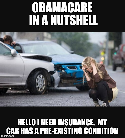 OBAMACARE IN A NUTSHELL HELLO I NEED INSURANCE,  MY CAR HAS A PRE-EXISTING CONDITION | image tagged in wrecked | made w/ Imgflip meme maker