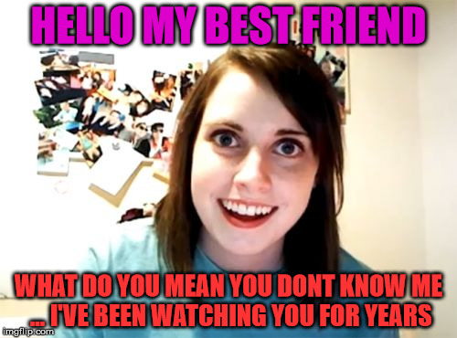 Freaky Friend | HELLO MY BEST FRIEND WHAT DO YOU MEAN YOU DONT KNOW ME ... I'VE BEEN WATCHING YOU FOR YEARS | image tagged in memes,overly attached girlfriend,funny,friends,stalker | made w/ Imgflip meme maker