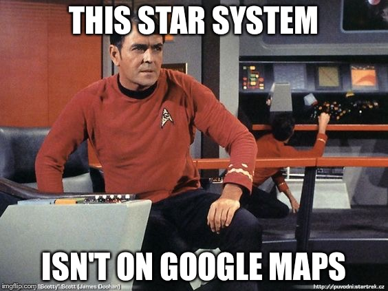 Scotty Star Trek | THIS STAR SYSTEM ISN'T ON GOOGLE MAPS | image tagged in scotty star trek | made w/ Imgflip meme maker