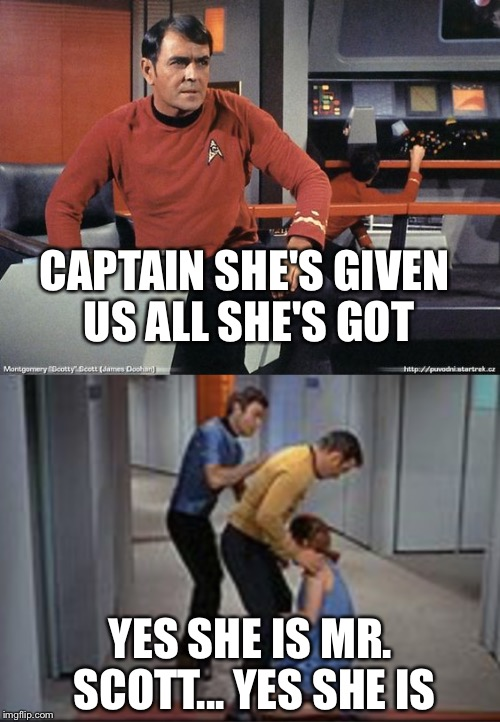 When she can't give any more | CAPTAIN SHE'S GIVEN US ALL SHE'S GOT YES SHE IS MR. SCOTT... YES SHE IS | image tagged in star trek scotty,captain kirk,memes | made w/ Imgflip meme maker