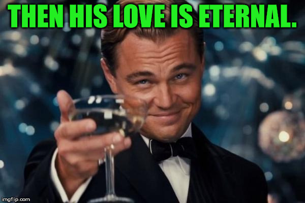 Leonardo Dicaprio Cheers Meme | THEN HIS LOVE IS ETERNAL. | image tagged in memes,leonardo dicaprio cheers | made w/ Imgflip meme maker