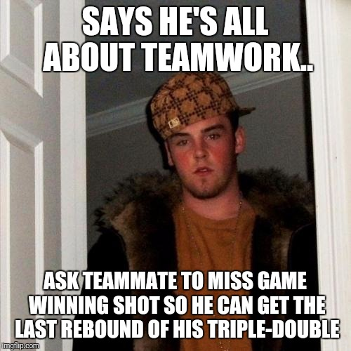 Scumbag Steve Meme | SAYS HE'S ALL ABOUT TEAMWORK.. ASK TEAMMATE TO MISS GAME WINNING SHOT SO HE CAN GET THE LAST REBOUND OF HIS TRIPLE-DOUBLE | image tagged in memes,scumbag steve | made w/ Imgflip meme maker