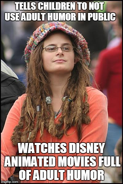 Liberal Hypocrisy at its best  | TELLS CHILDREN TO NOT USE ADULT HUMOR IN PUBLIC WATCHES DISNEY ANIMATED MOVIES FULL OF ADULT HUMOR | image tagged in memes,college liberal | made w/ Imgflip meme maker