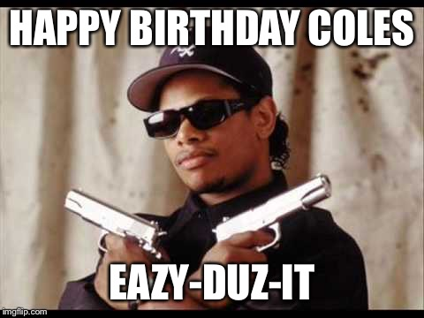 HAPPY BIRTHDAY COLES EAZY-DUZ-IT | image tagged in easy e | made w/ Imgflip meme maker