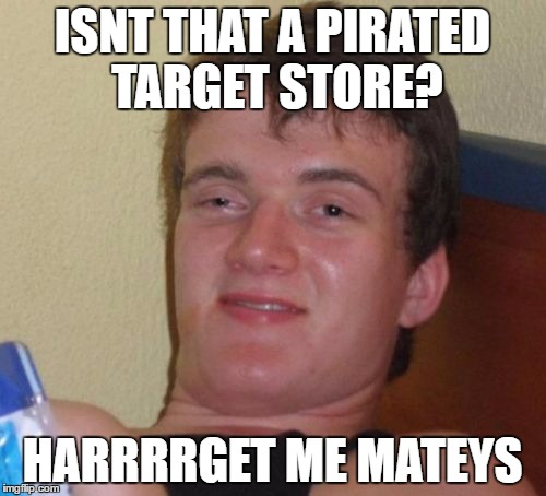 10 Guy Meme | ISNT THAT A PIRATED TARGET STORE? HARRRRGET ME MATEYS | image tagged in memes,10 guy | made w/ Imgflip meme maker