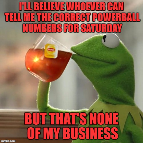 But Thats None Of My Business Meme | I'LL BELIEVE WHOEVER CAN TELL ME THE CORRECT POWERBALL NUMBERS FOR SATURDAY BUT THAT'S NONE OF MY BUSINESS | image tagged in memes,but thats none of my business,kermit the frog | made w/ Imgflip meme maker