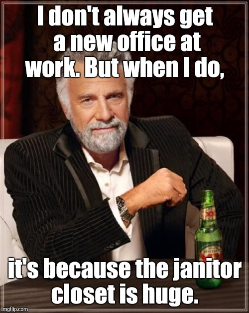 The Most Interesting Man In The World Meme | I don't always get a new office at work. But when I do, it's because the janitor closet is huge. | image tagged in memes,the most interesting man in the world | made w/ Imgflip meme maker