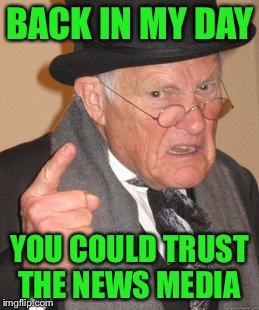 Bring back Walter Cronkite |  BACK IN MY DAY; YOU COULD TRUST THE NEWS MEDIA | image tagged in memes,back in my day,mainstream media,cnn,fake news | made w/ Imgflip meme maker