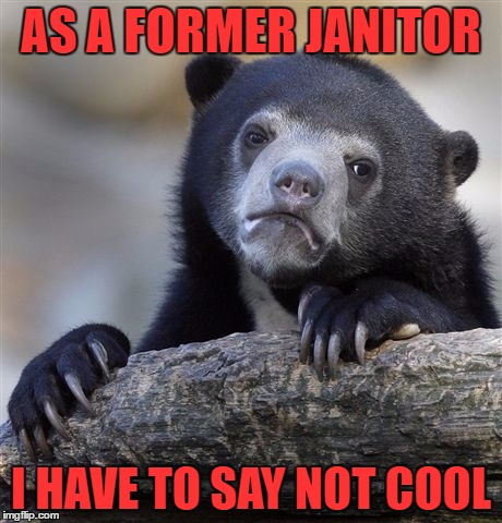 Confession Bear Meme | AS A FORMER JANITOR I HAVE TO SAY NOT COOL | image tagged in memes,confession bear | made w/ Imgflip meme maker
