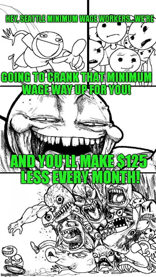 Economics 101! | HEY, SEATTLE MINIMUM WAGE WORKERS...WE'RE AND YOU'LL MAKE $125 LESS EVERY MONTH! GOING TO CRANK THAT MINIMUM WAGE WAY UP FOR YOU! | image tagged in memes,hey internet,seattle,minimum wage | made w/ Imgflip meme maker