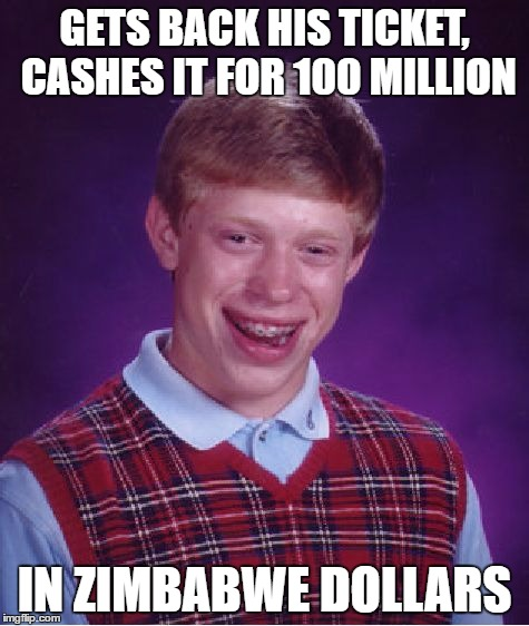Bad Luck Brian Meme | GETS BACK HIS TICKET, CASHES IT FOR 100 MILLION IN ZIMBABWE DOLLARS | image tagged in memes,bad luck brian | made w/ Imgflip meme maker