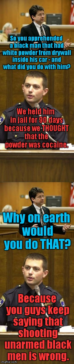 True story...in the news today! | So you apprehended a black man that had white powder from drywall inside his car - and what did you do with him? Because you guys keep sayin | image tagged in lawyer and cop testifying,drywall,cocaine | made w/ Imgflip meme maker
