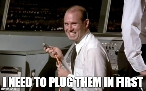 I NEED TO PLUG THEM IN FIRST | made w/ Imgflip meme maker