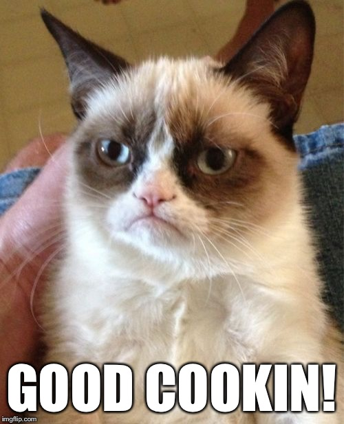 Grumpy Cat Meme | GOOD COOKIN! | image tagged in memes,grumpy cat | made w/ Imgflip meme maker