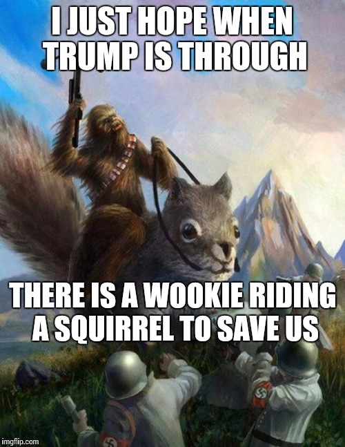Wookie riding a squirrel killing nazis. Your argument is invalid | I JUST HOPE WHEN TRUMP IS THROUGH THERE IS A WOOKIE RIDING A SQUIRREL TO SAVE US | image tagged in wookie riding a squirrel killing nazis your argument is invalid | made w/ Imgflip meme maker