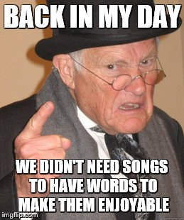 Back In My Day Meme | BACK IN MY DAY WE DIDN'T NEED SONGS TO HAVE WORDS TO MAKE THEM ENJOYABLE | image tagged in memes,back in my day | made w/ Imgflip meme maker