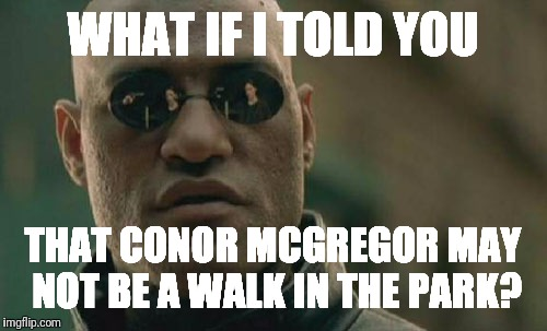 Matrix Morpheus Meme | WHAT IF I TOLD YOU THAT CONOR MCGREGOR MAY NOT BE A WALK IN THE PARK? | image tagged in memes,matrix morpheus | made w/ Imgflip meme maker