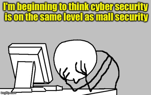 When you've been hacked | I'm beginning to think cyber security is on the same level as mall security | image tagged in memes,computer guy facepalm | made w/ Imgflip meme maker