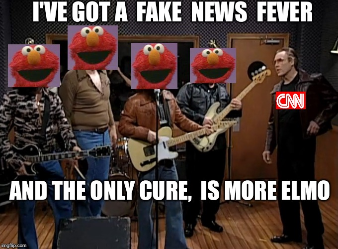 A new low for FNN | I'VE GOT A  FAKE  NEWS  FEVER AND THE ONLY CURE,  IS MORE ELMO | image tagged in more cowbell | made w/ Imgflip meme maker