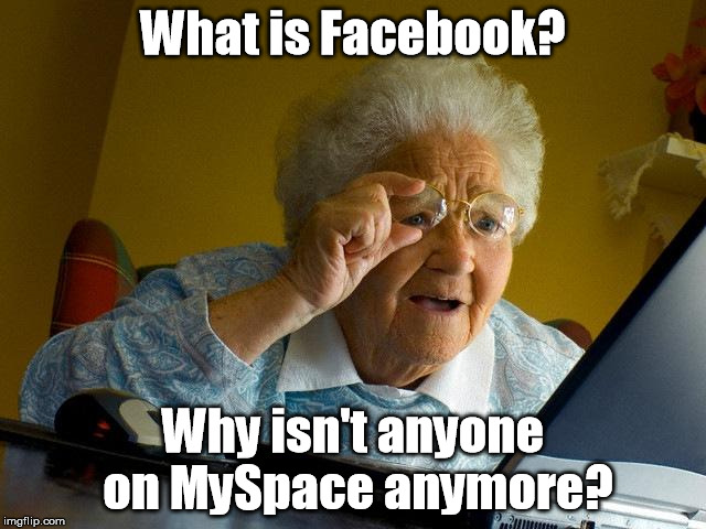 Does anyone remember Friendster? | What is Facebook? Why isn't anyone on MySpace anymore? | image tagged in memes,grandma finds the internet | made w/ Imgflip meme maker