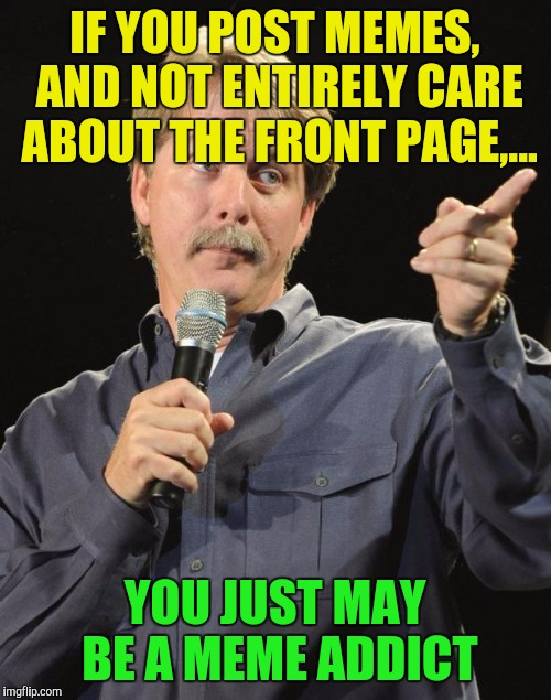 Bin here almost 2 years, still have fun, but not on as often, and haven't seen front page in months. I'm ok with that. Have fun. | IF YOU POST MEMES, AND NOT ENTIRELY CARE ABOUT THE FRONT PAGE,... YOU JUST MAY BE A MEME ADDICT | image tagged in jeff foxworthy,meme addict,sewmyeyesshut,memes,funny | made w/ Imgflip meme maker