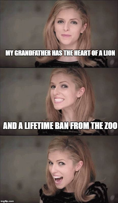 Bad Pun Anna Kendrick Meme | MY GRANDFATHER HAS THE HEART OF A LION AND A LIFETIME BAN FROM THE ZOO | image tagged in memes,bad pun anna kendrick | made w/ Imgflip meme maker