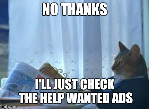 NO THANKS I'LL JUST CHECK THE HELP WANTED ADS | made w/ Imgflip meme maker