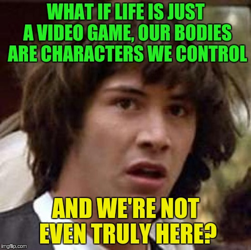We're not truly here | WHAT IF LIFE IS JUST A VIDEO GAME, OUR BODIES ARE CHARACTERS WE CONTROL AND WE'RE NOT EVEN TRULY HERE? | image tagged in memes,conspiracy keanu,acim,existentialism | made w/ Imgflip meme maker