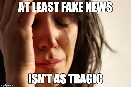 First World Problems Meme | AT LEAST FAKE NEWS ISN'T AS TRAGIC | image tagged in memes,first world problems | made w/ Imgflip meme maker