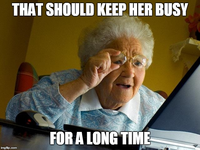 Grandma Finds The Internet Meme | THAT SHOULD KEEP HER BUSY FOR A LONG TIME | image tagged in memes,grandma finds the internet | made w/ Imgflip meme maker