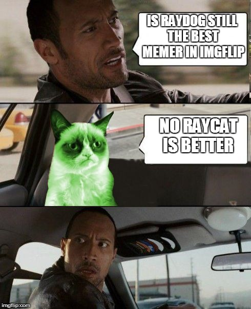The Rock driving Radioactive Grumpy Cat | IS RAYDOG STILL THE BEST MEMER IN IMGFLIP NO RAYCAT IS BETTER | image tagged in the rock driving radioactive grumpy cat | made w/ Imgflip meme maker
