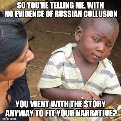 Third World Skeptical Kid Meme | SO YOU'RE TELLING ME, WITH NO EVIDENCE OF RUSSIAN COLLUSION YOU WENT WITH THE STORY ANYWAY TO FIT YOUR NARRATIVE? | image tagged in memes,third world skeptical kid | made w/ Imgflip meme maker