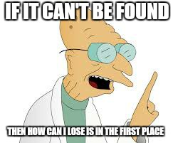 Stupid gps  | IF IT CAN'T BE FOUND THEN HOW CAN I LOSE IS IN THE FIRST PLACE | image tagged in memes,funny,open bar,first world problems | made w/ Imgflip meme maker
